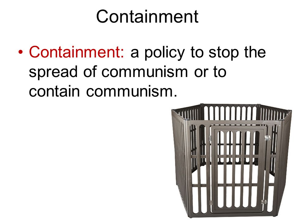 Containment Containment: a policy to stop the spread of communism or to contain communism.
