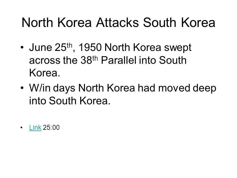 North Korea Attacks South Korea June 25 th, 1950 North Korea swept across the 38 th Parallel into South Korea.
