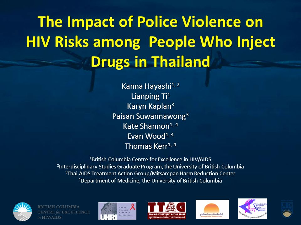 The Impact of Police Violence on HIV Risks among People Who Inject Drugs in Thailand Kanna Hayashi 1, 2 Lianping Ti 1 Karyn Kaplan 3 Paisan Suwannawong 3 Kate Shannon 1, 4 Evan Wood 1, 4 Thomas Kerr 1, 4 1 British Columbia Centre for Excellence in HIV/AIDS 2 Interdisciplinary Studies Graduate Program, the University of British Columbia 3 Thai AIDS Treatment Action Group/Mitsampan Harm Reduction Center 4 Department of Medicine, the University of British Columbia