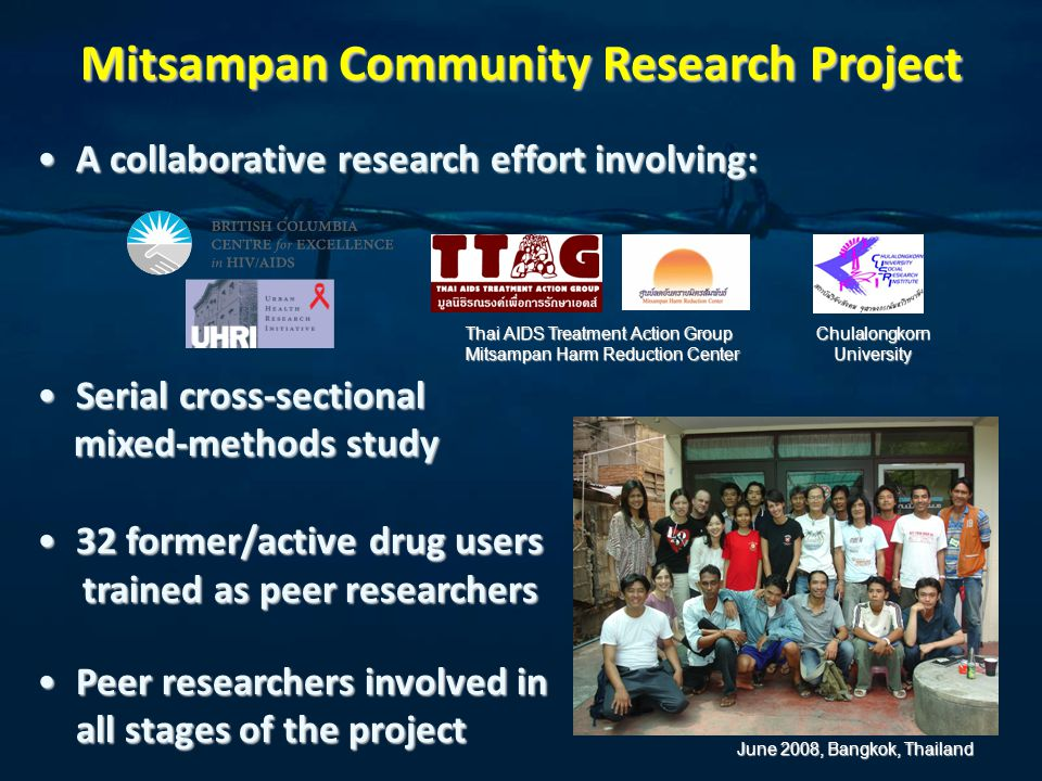 Mitsampan Community Research Project Acollaborative research effort involving:A collaborative research effort involving: Serial cross-sectionalSerial cross-sectional mixed-methods study mixed-methods study 32 former/active drug users32 former/active drug users trained as peer researchers trained as peer researchers Peer researchers involved inPeer researchers involved in all stages of the project Thai AIDS Treatment Action Group Mitsampan Harm Reduction Center ChulalongkornUniversity June 2008, Bangkok, Thailand