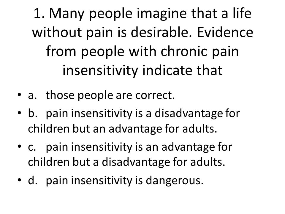 1. Many people imagine that a life without pain is desirable. Evidence from people with chronic pain insensitivity indicate that a.those people are co