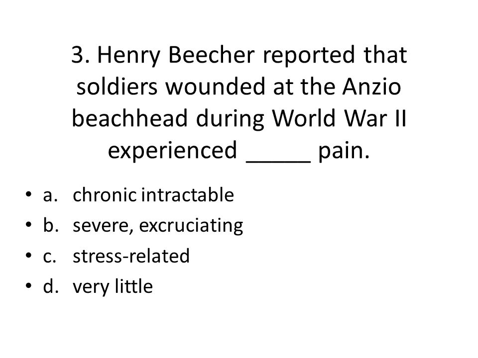 3. Henry Beecher reported that soldiers wounded at the Anzio beachhead during World War II experienced _____ pain. a.chronic intractable b.severe, exc