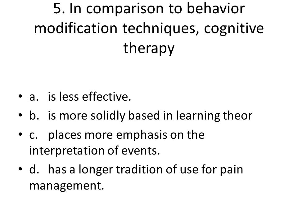 5. In comparison to behavior modification techniques, cognitive therapy a.is less effective. b.is more solidly based in learning theor c.places more e
