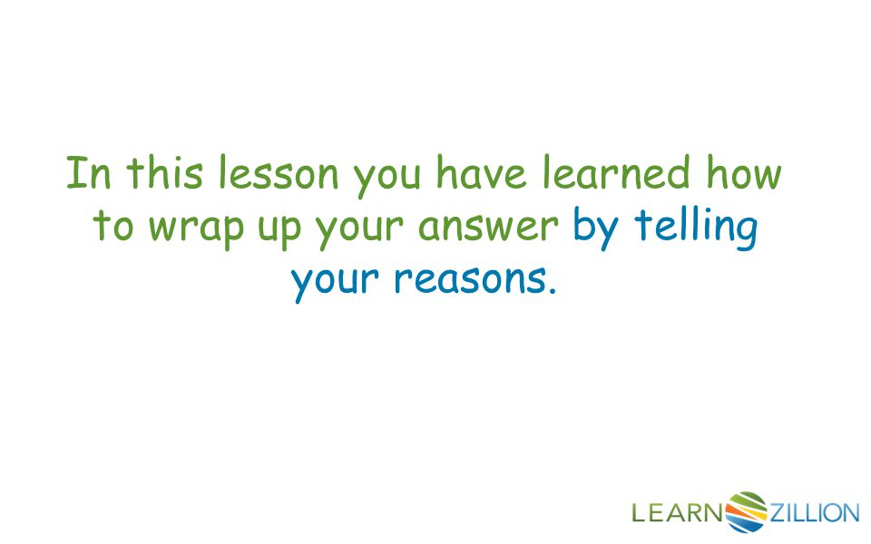 In this lesson you have learned how to wrap up your answer by telling your reasons.