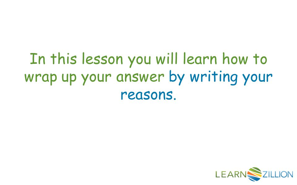In this lesson you will learn how to wrap up your answer by writing your reasons.