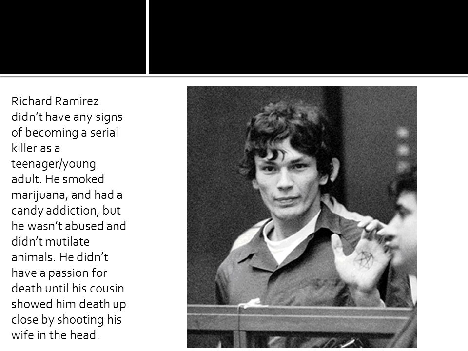 Richard Ramirez didn't have any signs of becoming a serial killer as a teenager/young adult.