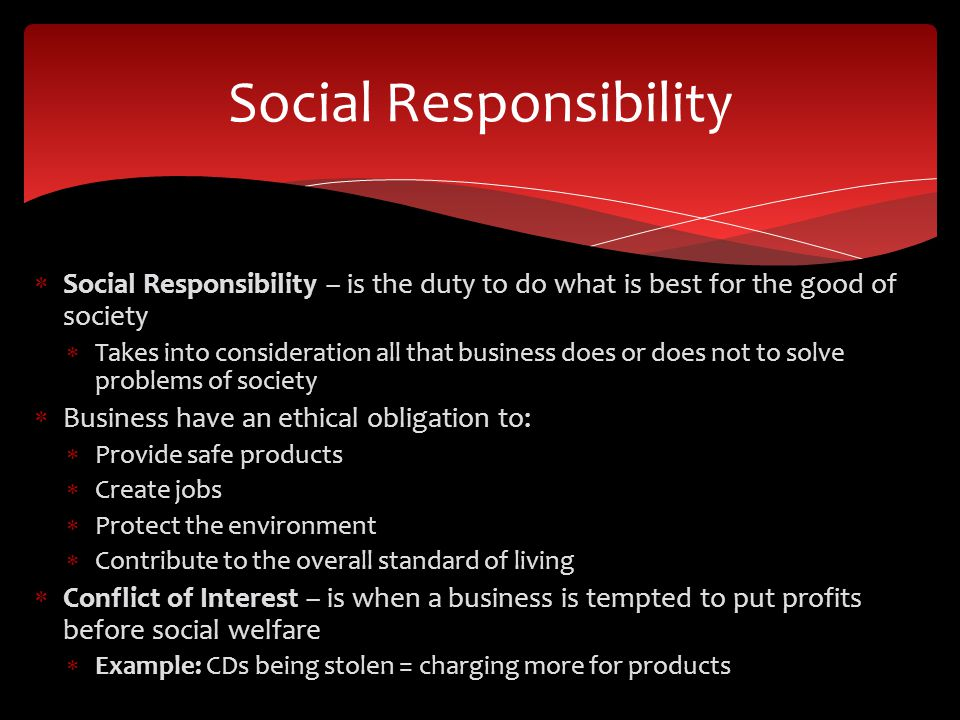  Social Responsibility – is the duty to do what is best for the good of society  Takes into consideration all that business does or does not to solv