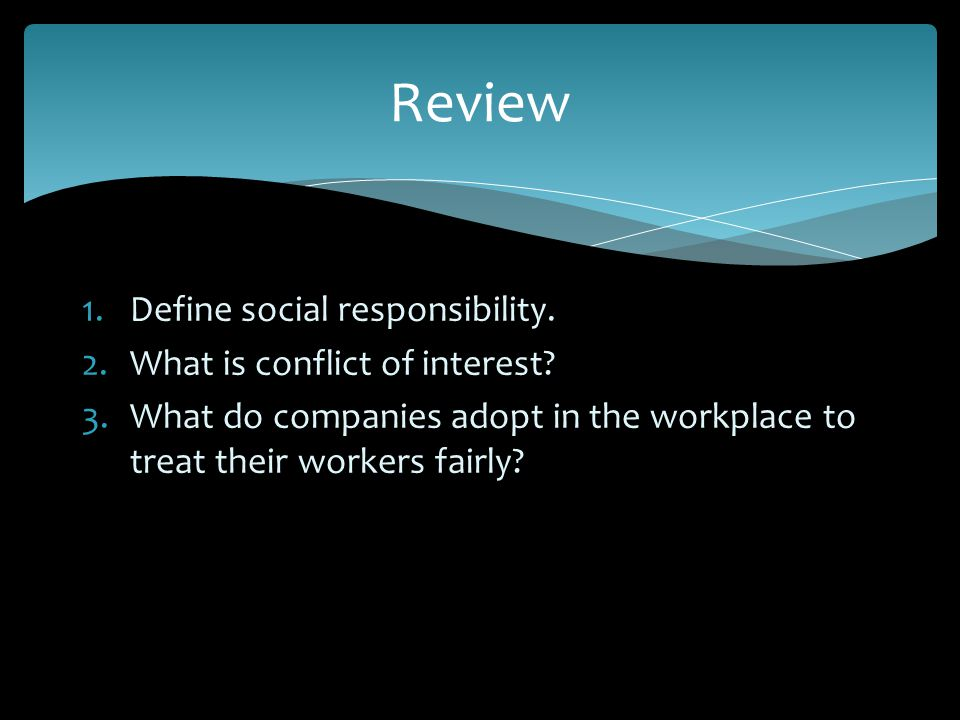 1.Define social responsibility. 2.What is conflict of interest? 3.What do companies adopt in the workplace to treat their workers fairly? Review