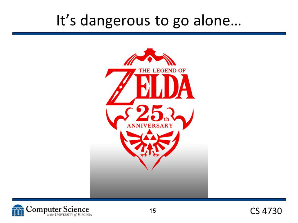 CS 4730 It's dangerous to go alone… 15