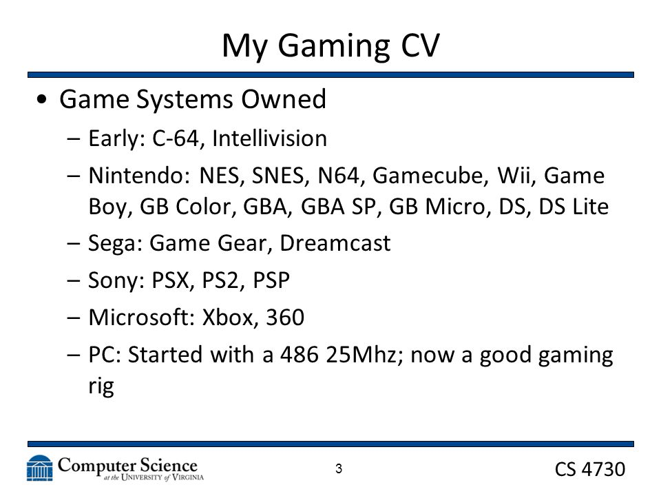 CS 4730 3 My Gaming CV Game Systems Owned –Early: C-64, Intellivision –Nintendo: NES, SNES, N64, Gamecube, Wii, Game Boy, GB Color, GBA, GBA SP, GB Micro, DS, DS Lite –Sega: Game Gear, Dreamcast –Sony: PSX, PS2, PSP –Microsoft: Xbox, 360 –PC: Started with a 486 25Mhz; now a good gaming rig