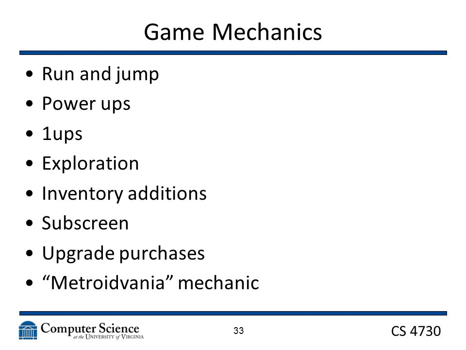 CS 4730 Game Mechanics Run and jump Power ups 1ups Exploration Inventory additions Subscreen Upgrade purchases Metroidvania mechanic 33