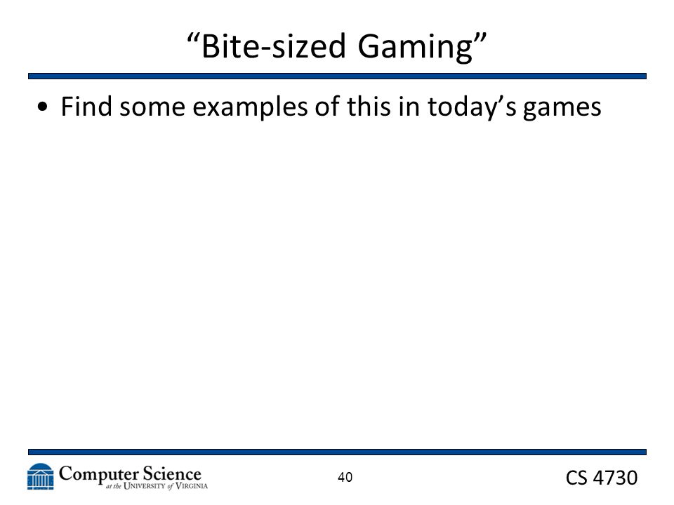CS 4730 Bite-sized Gaming Find some examples of this in today's games 40