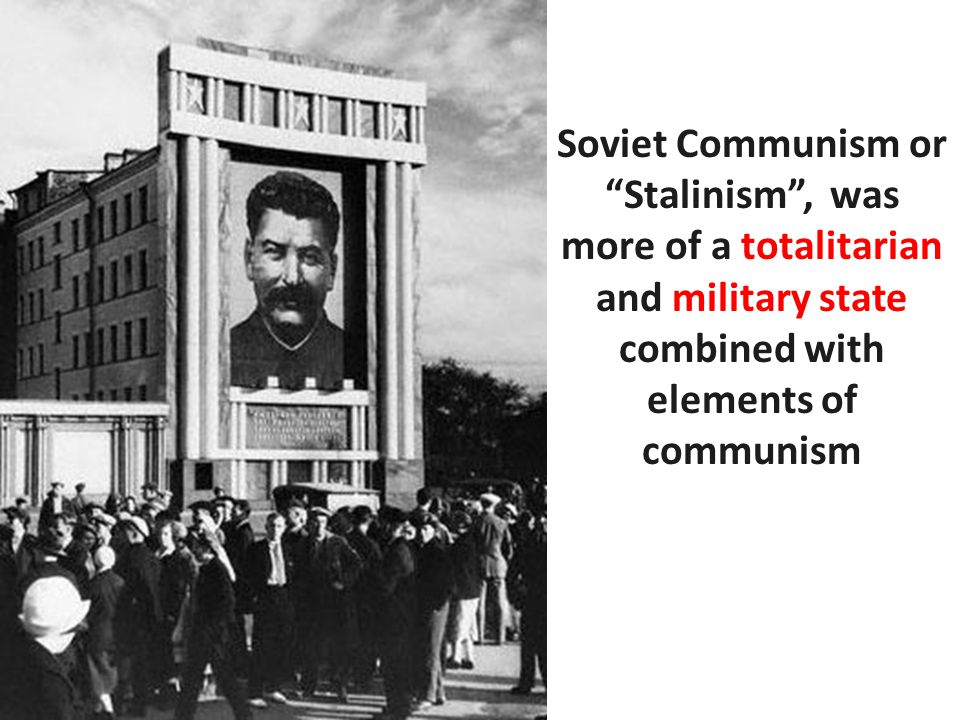 Soviet Communism or Stalinism , was more of a totalitarian and military state combined with elements of communism