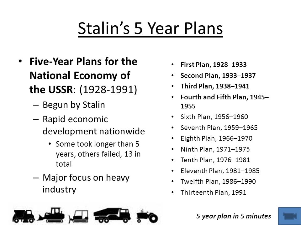 Stalin's 5 Year Plans Five-Year Plans for the National Economy of the USSR: (1928-1991) – Begun by Stalin – Rapid economic development nationwide Some took longer than 5 years, others failed, 13 in total – Major focus on heavy industry First Plan, 1928–1933 Second Plan, 1933–1937 Third Plan, 1938–1941 Fourth and Fifth Plan, 1945– 1955 Sixth Plan, 1956–1960 Seventh Plan, 1959–1965 Eighth Plan, 1966–1970 Ninth Plan, 1971–1975 Tenth Plan, 1976–1981 Eleventh Plan, 1981–1985 Twelfth Plan, 1986–1990 Thirteenth Plan, 1991 5 year plan in 5 minutes