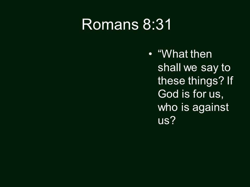 Romans 8:31 What then shall we say to these things If God is for us, who is against us