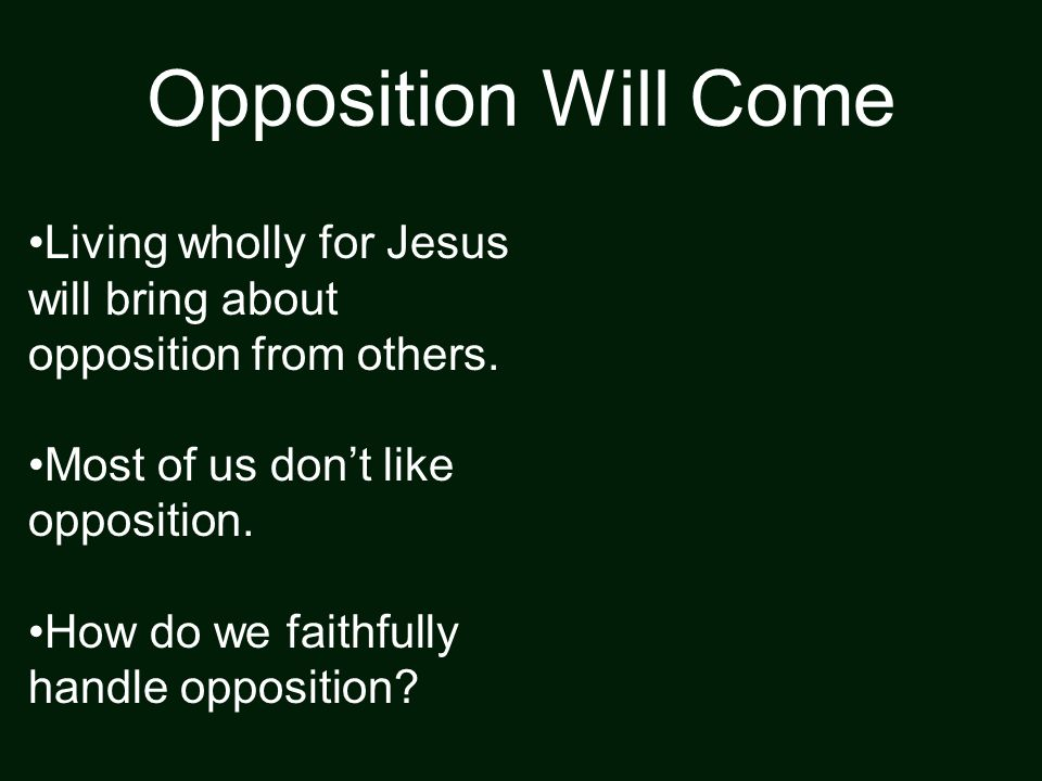 Opposition Will Come Living wholly for Jesus will bring about opposition from others.