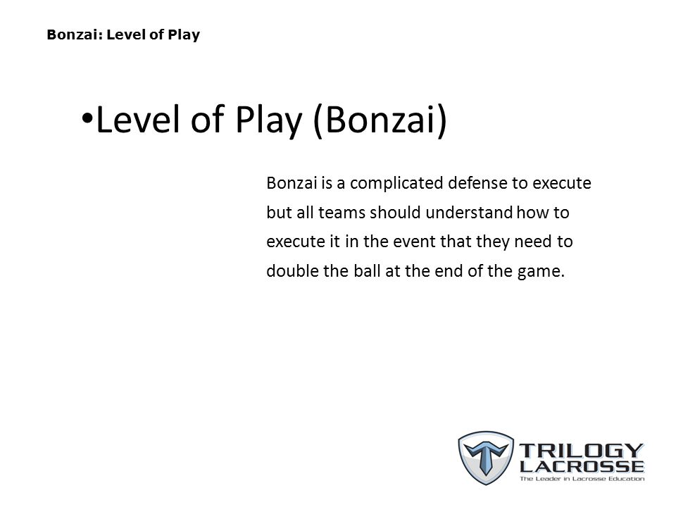 Bonzai: Level of Play Bonzai is a complicated defense to execute but all teams should understand how to execute it in the event that they need to doub