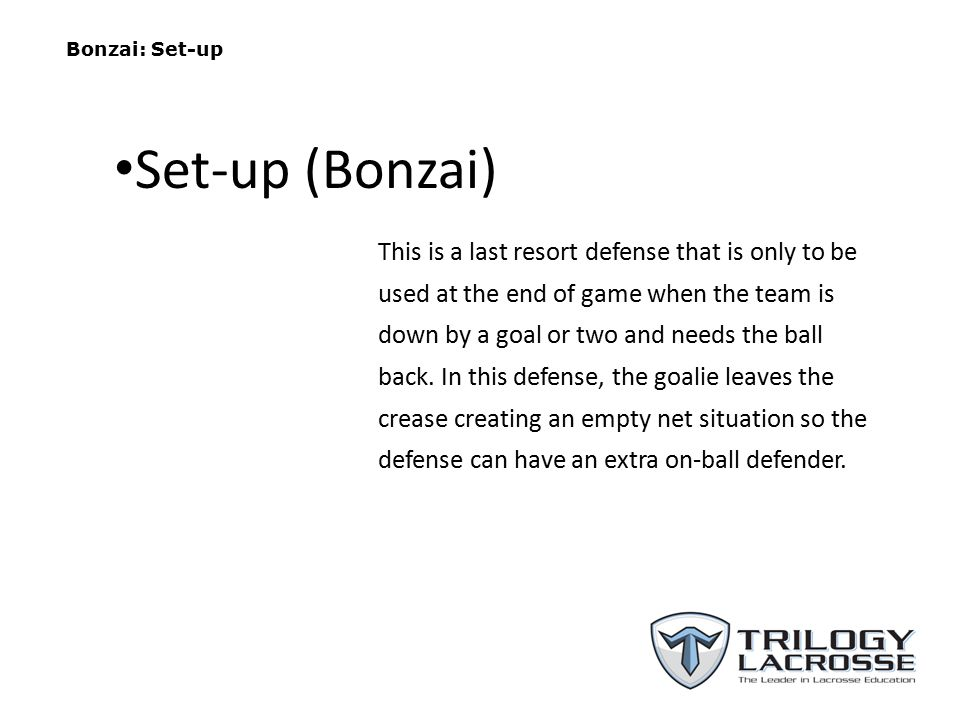 Bonzai: Set-up This is a last resort defense that is only to be used at the end of game when the team is down by a goal or two and needs the ball back