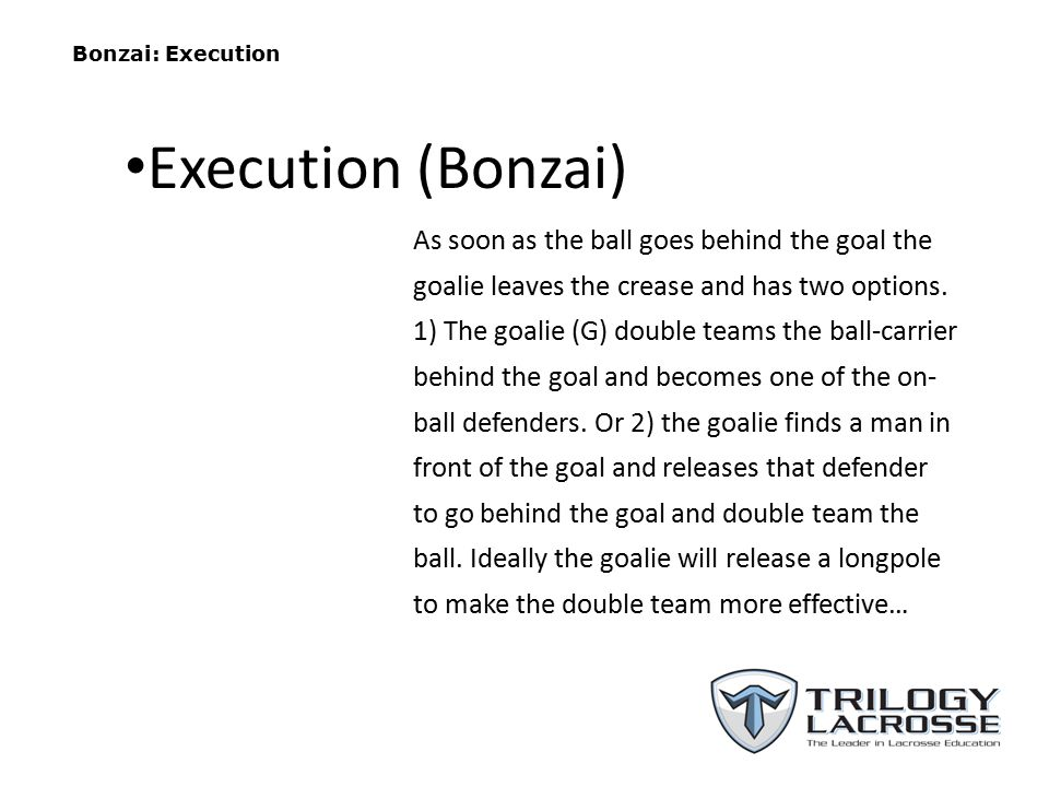 Bonzai: Execution As soon as the ball goes behind the goal the goalie leaves the crease and has two options. 1) The goalie (G) double teams the ball-c
