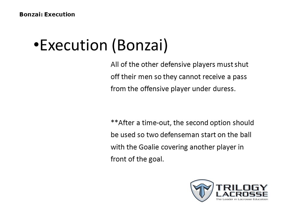 Bonzai: Execution All of the other defensive players must shut off their men so they cannot receive a pass from the offensive player under duress. **A