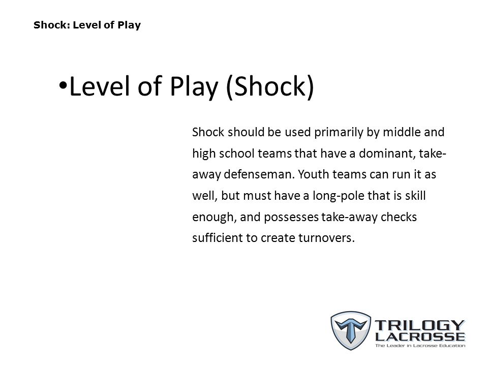 Shock: Level of Play Shock should be used primarily by middle and high school teams that have a dominant, take- away defenseman. Youth teams can run i