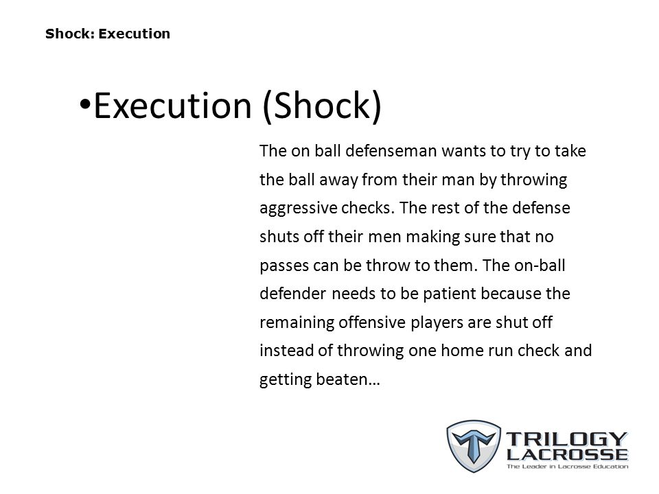 Shock: Execution The on ball defenseman wants to try to take the ball away from their man by throwing aggressive checks.