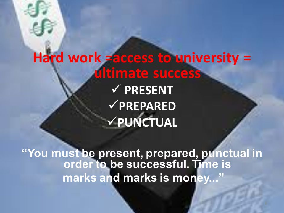 Hard work =access to university = ultimate success PRESENT PREPARED PUNCTUAL You must be present, prepared, punctual in order to be successful.