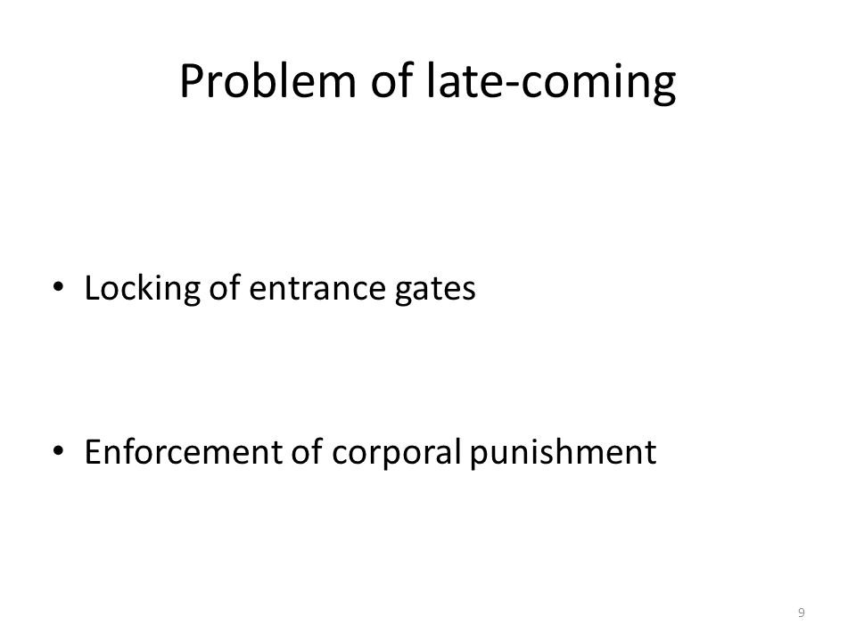 Problem of late-coming Locking of entrance gates Enforcement of corporal punishment 9