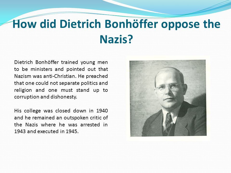 How did Dietrich Bonhöffer oppose the Nazis? Dietrich Bonhöffer trained young men to be ministers and pointed out that Nazism was anti-Christian. He p