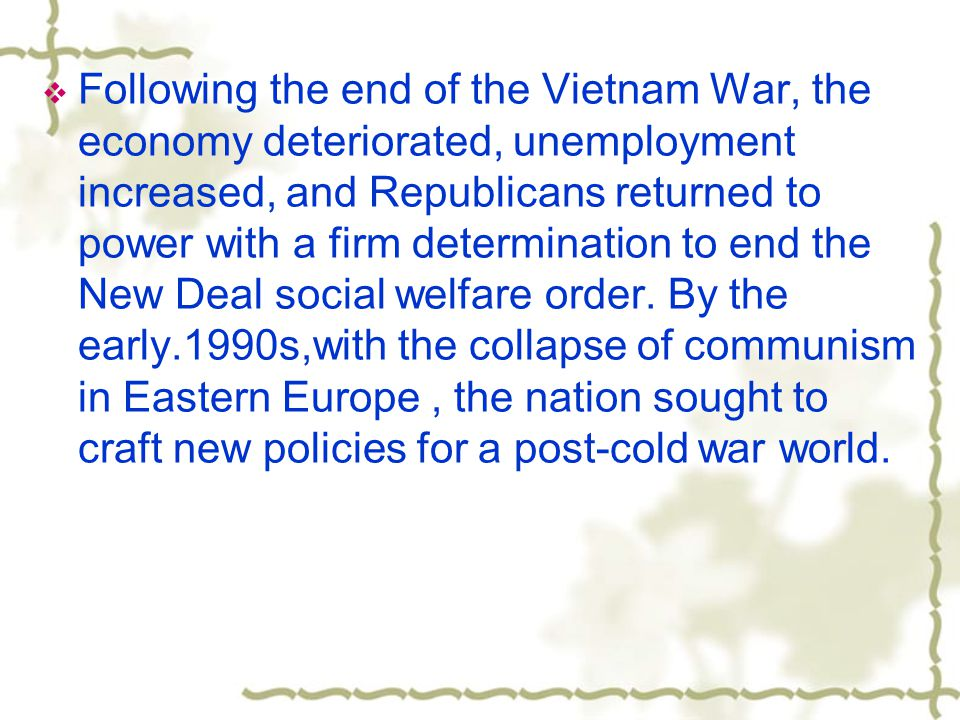  Following the end of the Vietnam War, the economy deteriorated, unemployment increased, and Republicans returned to power with a firm determination to end the New Deal social welfare order.