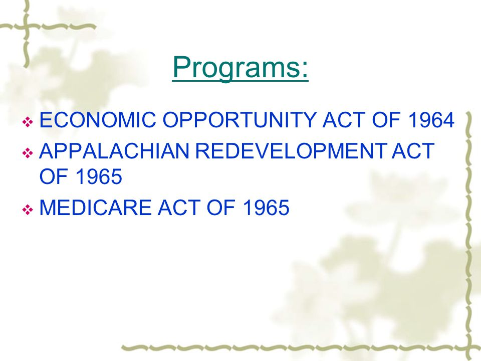 Programs:  ECONOMIC OPPORTUNITY ACT OF 1964  APPALACHIAN REDEVELOPMENT ACT OF 1965  MEDICARE ACT OF 1965