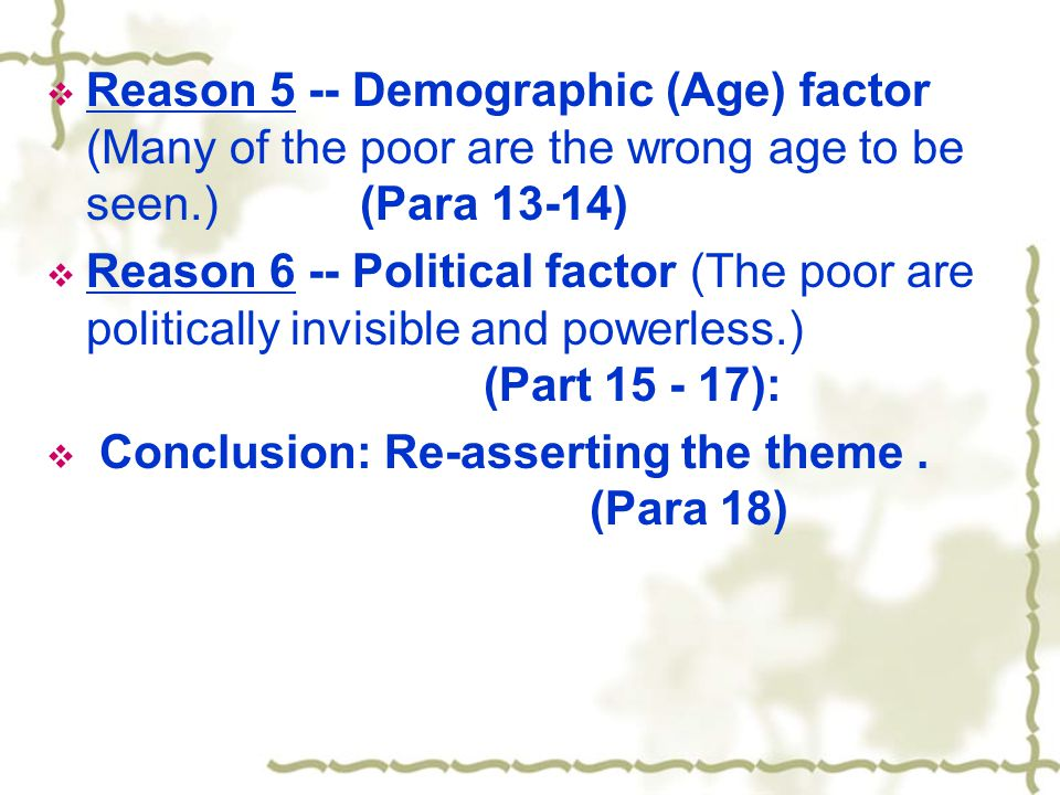  Reason 5 -- Demographic (Age) factor (Many of the poor are the wrong age to be seen.) (Para 13-14)  Reason 6 -- Political factor (The poor are politically invisible and powerless.) (Part 15 - 17):  Conclusion: Re-asserting the theme.
