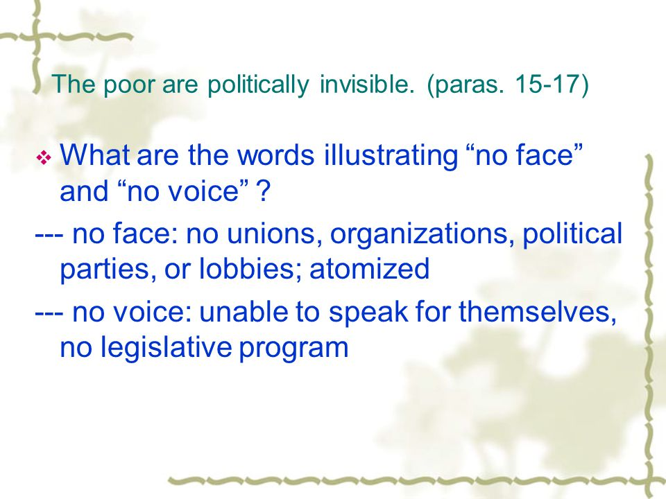 """The poor are politically invisible. (paras. 15-17)  What are the words illustrating """"no face"""" and """"no voice"""" ? --- no face: no unions, organizations,"""