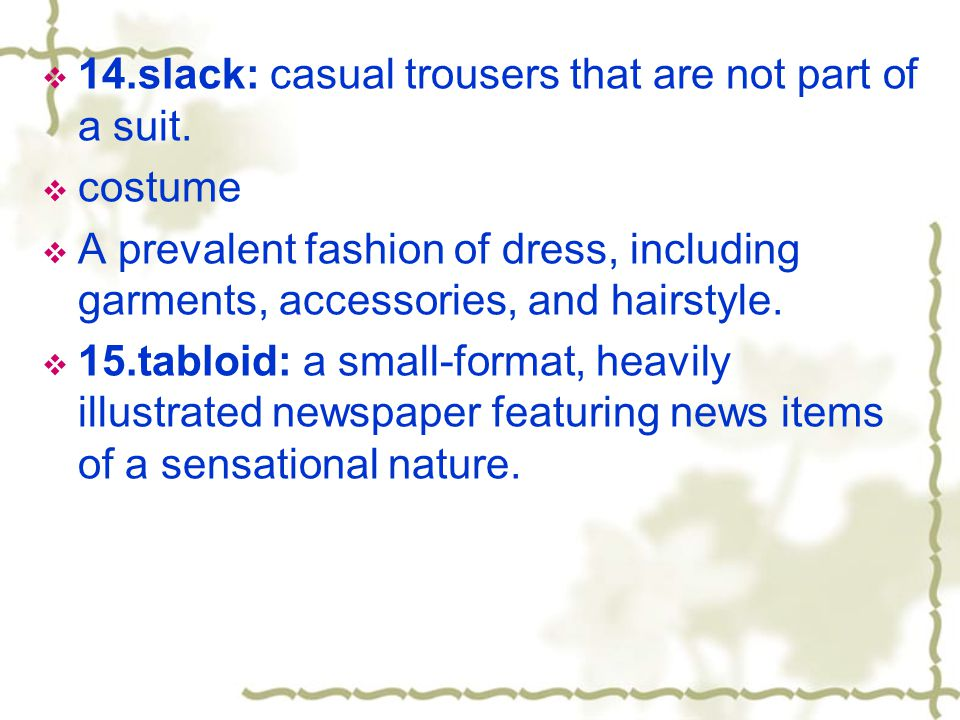  14.slack: casual trousers that are not part of a suit.  costume  A prevalent fashion of dress, including garments, accessories, and hairstyle.  1