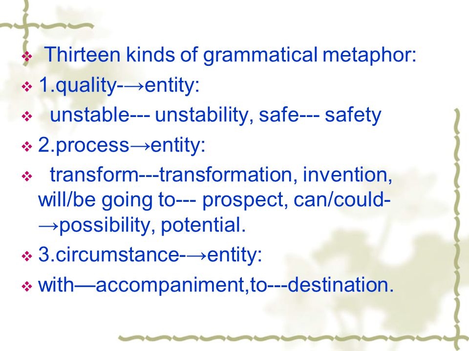  Thirteen kinds of grammatical metaphor:  1.quality-→entity:  unstable--- unstability, safe--- safety  2.process→entity:  transform---transformation, invention, will/be going to--- prospect, can/could- →possibility, potential.