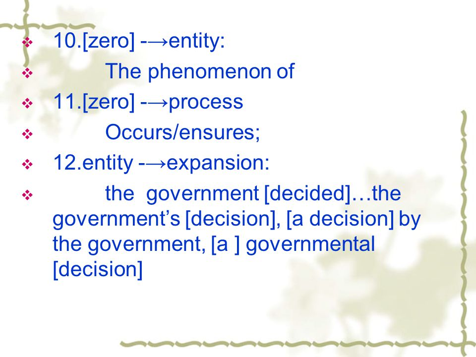  10.[zero] -→entity:  The phenomenon of  11.[zero] -→process  Occurs/ensures;  12.entity -→expansion:  the government [decided]…the government's [decision], [a decision] by the government, [a ] governmental [decision]