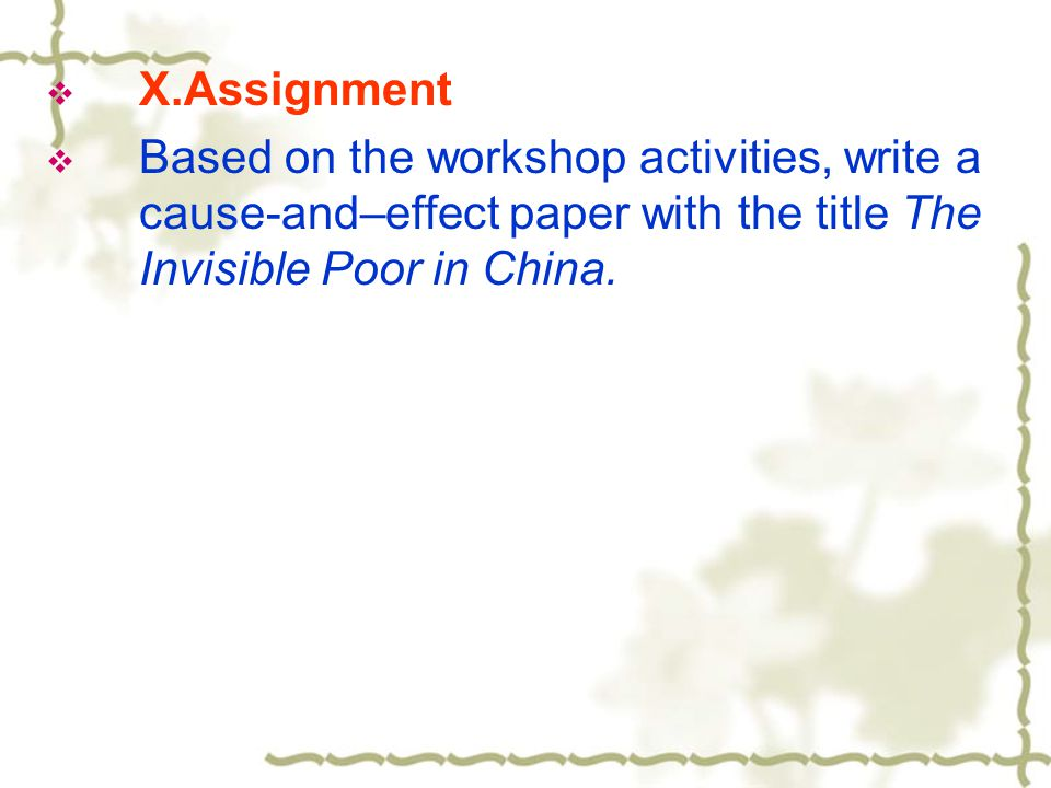  X.Assignment  Based on the workshop activities, write a cause-and–effect paper with the title The Invisible Poor in China.