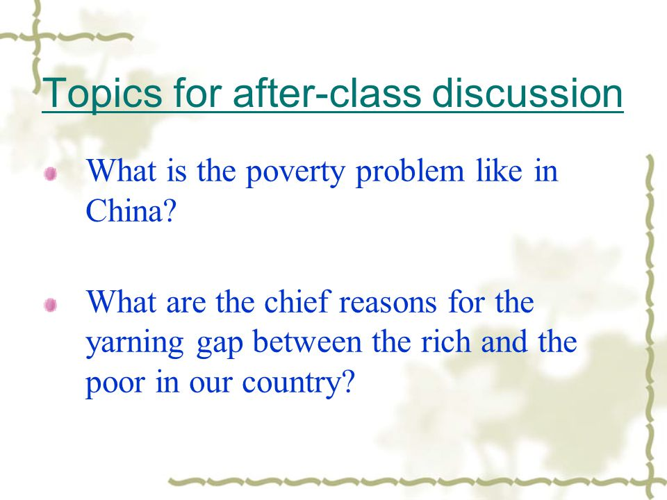 Topics for after-class discussion What is the poverty problem like in China? What are the chief reasons for the yarning gap between the rich and the p