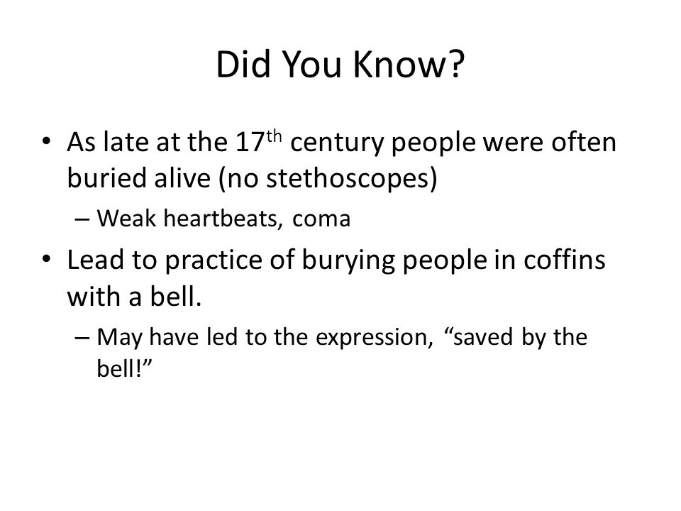 Did You Know? As late at the 17 th century people were often buried alive (no stethoscopes) – Weak heartbeats, coma Lead to practice of burying people