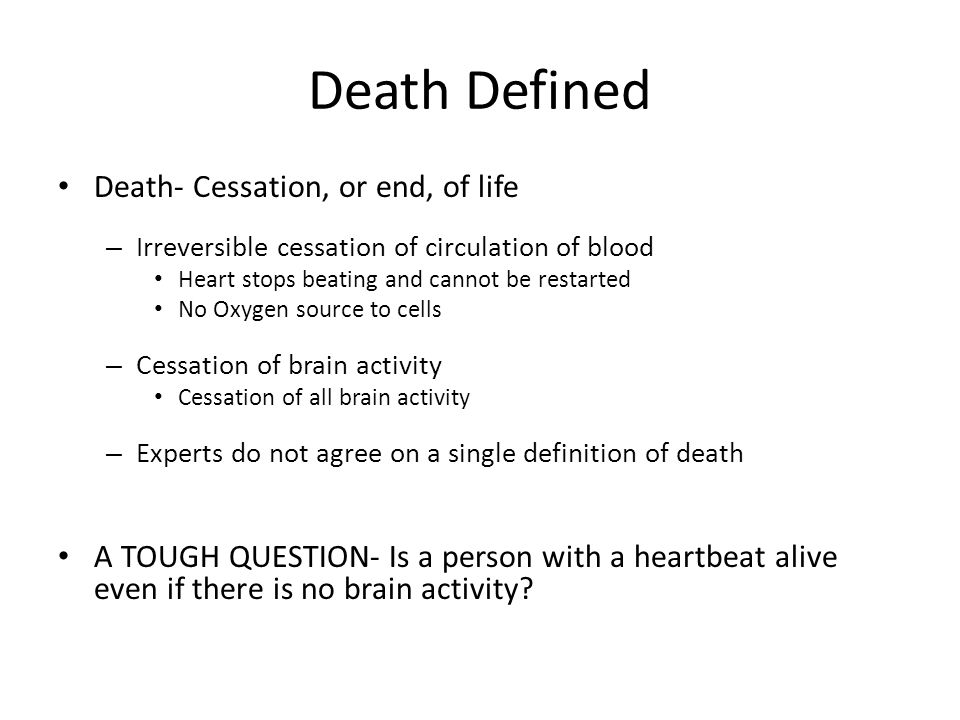 Death Defined Death- Cessation, or end, of life – Irreversible cessation of circulation of blood Heart stops beating and cannot be restarted No Oxygen