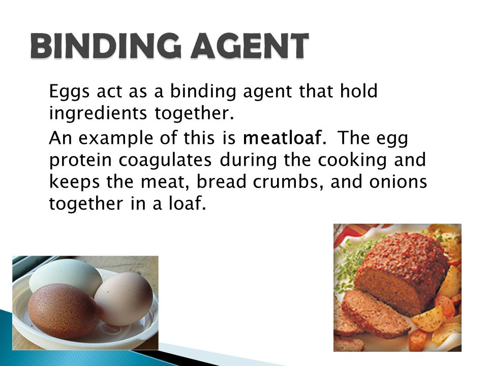 Eggs act as a binding agent that hold ingredients together. An example of this is meatloaf. The egg protein coagulates during the cooking and keeps th