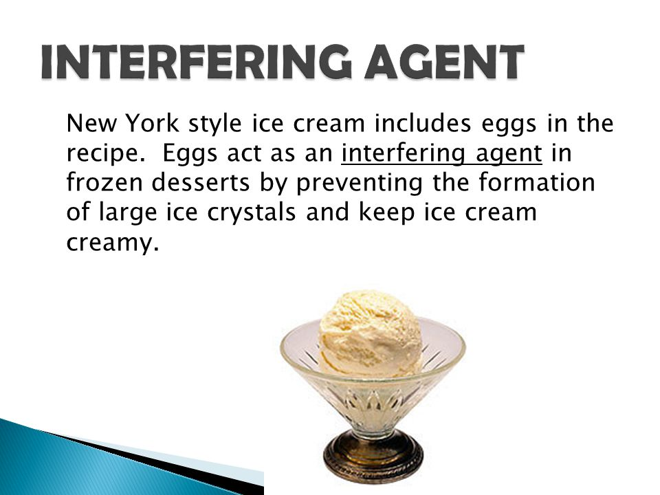 New York style ice cream includes eggs in the recipe. Eggs act as an interfering agent in frozen desserts by preventing the formation of large ice cry
