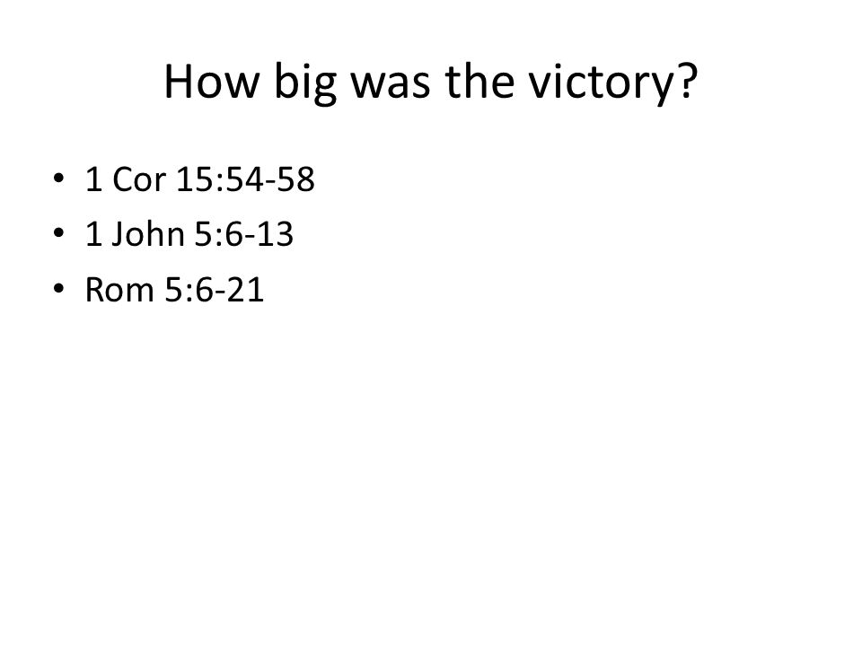 How big was the victory? 1 Cor 15:54-58 1 John 5:6-13 Rom 5:6-21