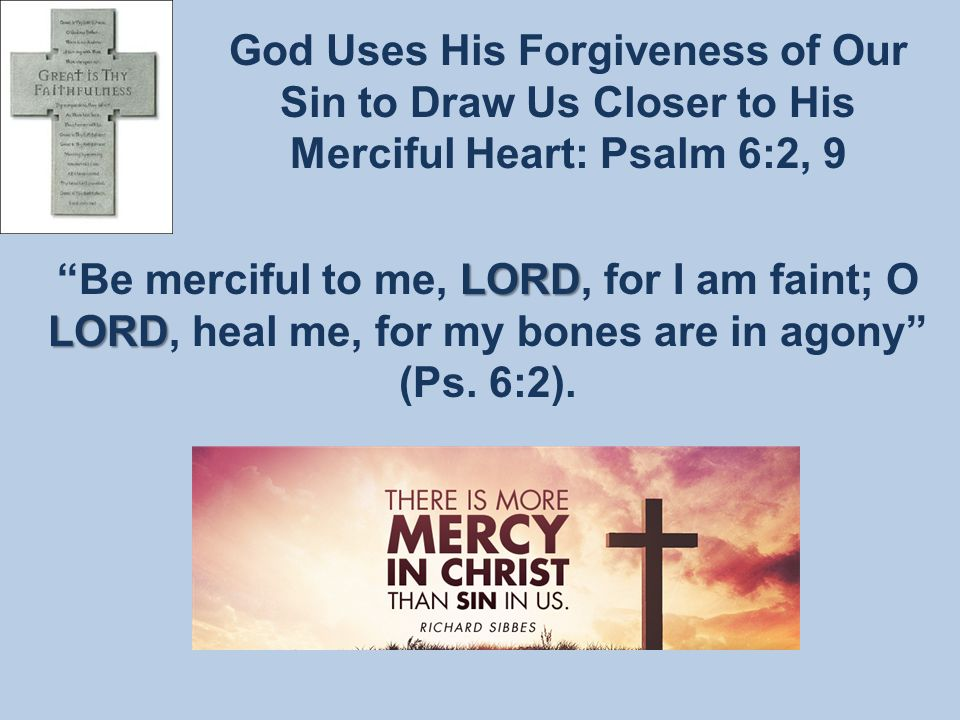 God Uses His Forgiveness of Our Sin to Draw Us Closer to His Merciful Heart: Psalm 6:2, 9 LORD LORD Be merciful to me, LORD, for I am faint; O LORD, heal me, for my bones are in agony (Ps.
