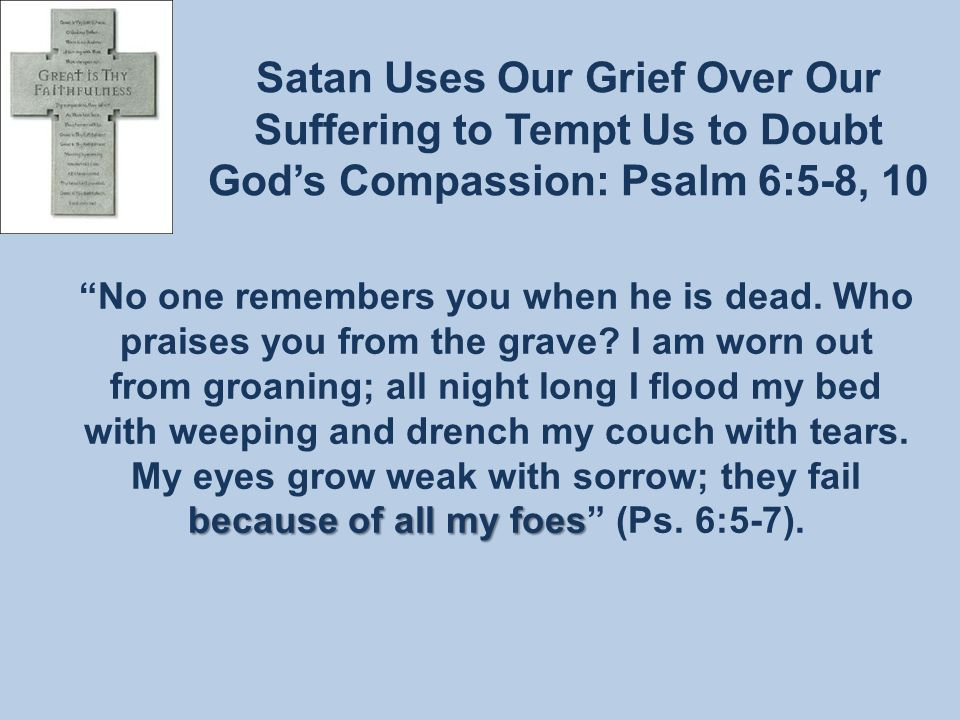 Satan Uses Our Grief Over Our Suffering to Tempt Us to Doubt God's Compassion: Psalm 6:5-8, 10 because of all my foes No one remembers you when he is dead.