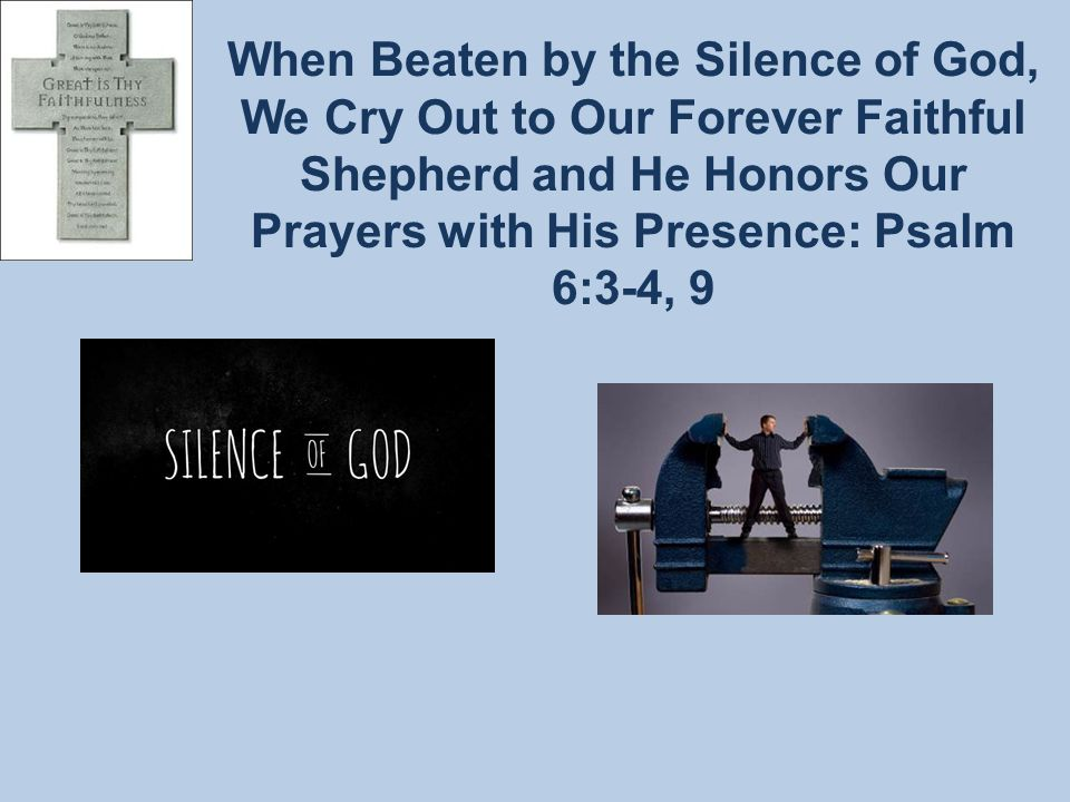 When Beaten by the Silence of God, We Cry Out to Our Forever Faithful Shepherd and He Honors Our Prayers with His Presence: Psalm 6:3-4, 9