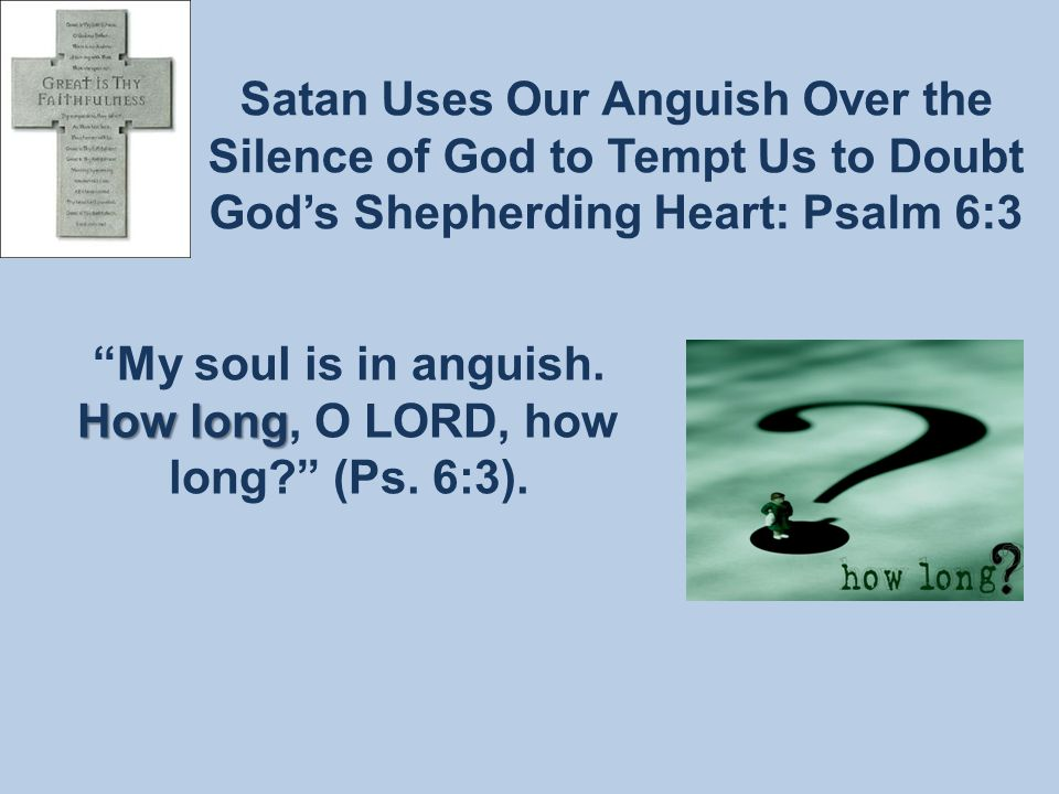 Satan Uses Our Anguish Over the Silence of God to Tempt Us to Doubt God's Shepherding Heart: Psalm 6:3 How long My soul is in anguish.