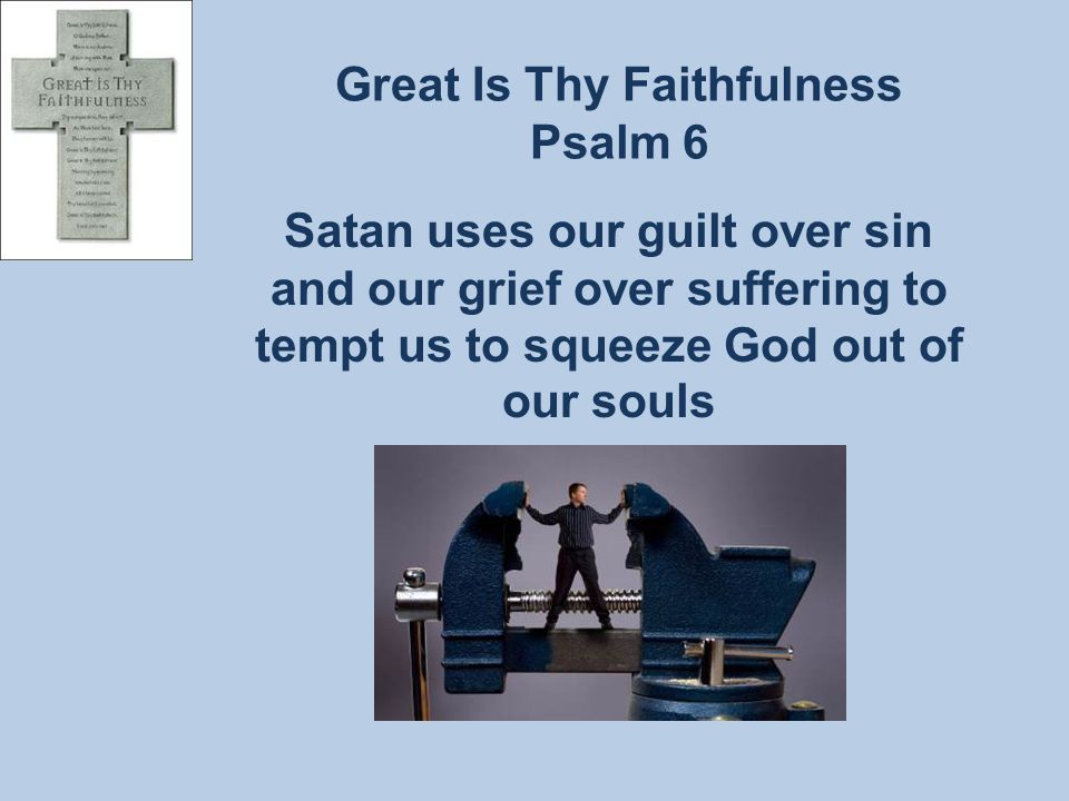 Great Is Thy Faithfulness Psalm 6 Satan uses our guilt over sin and our grief over suffering to tempt us to squeeze God out of our souls