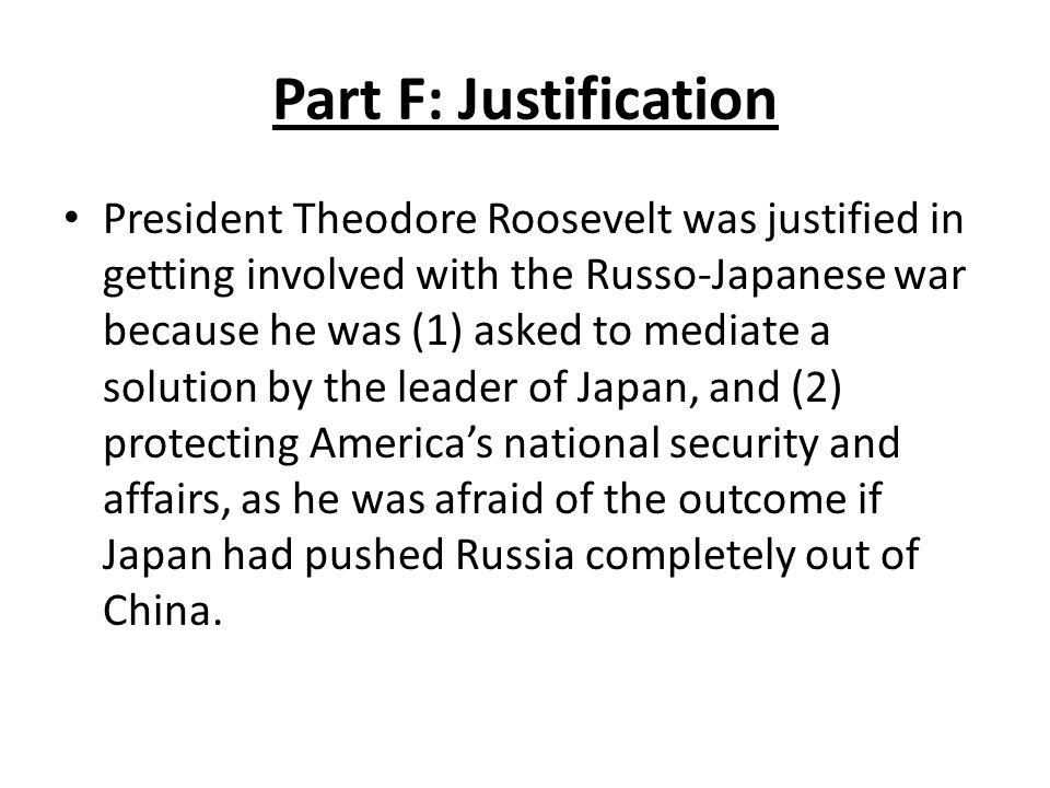 Part F: Justification President Theodore Roosevelt was justified in getting involved with the Russo-Japanese war because he was (1) asked to mediate a solution by the leader of Japan, and (2) protecting America's national security and affairs, as he was afraid of the outcome if Japan had pushed Russia completely out of China.