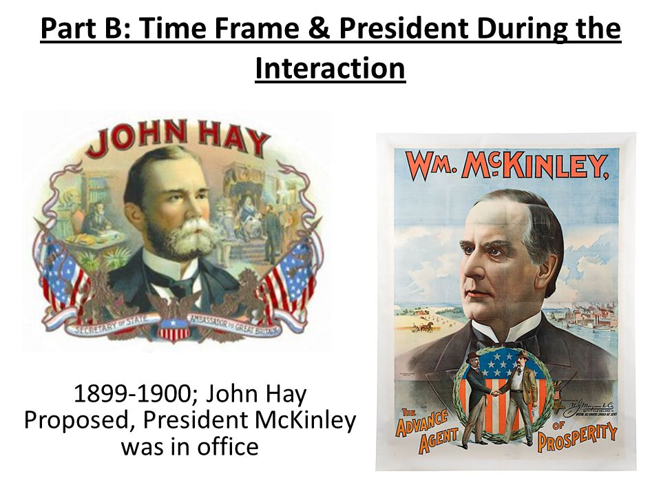 Part B: Time Frame & President During the Interaction 1899-1900; John Hay Proposed, President McKinley was in office
